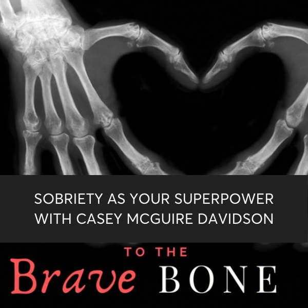 Brave To The Bone Podcast with Guest Casey McGuire Davidson of Hello Someday Coaching on Sobriety as your Superpower