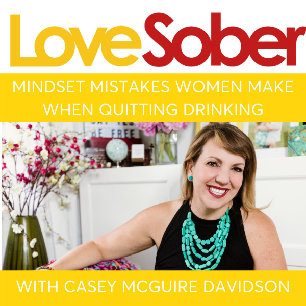 Mindset Mistakes Women Make When Quitting Drinking - Love Sober Podcast Interview with Sober Coach Casey McGuire Davidson of Hello Someday Coaching