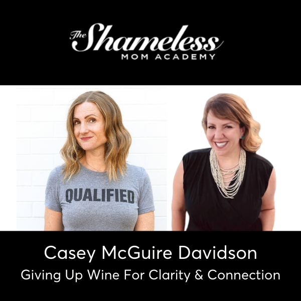 Shameless Mom Academy Podcast Interview with Casey McGuire Davidson - Giving Up Wine For Clarity and Connection