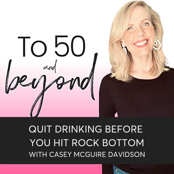 To 50 And Beyond Podcast with Lori Massicot and Casey McGuire Davidson on Quitting Drinking Before You Hit Rock Bottom